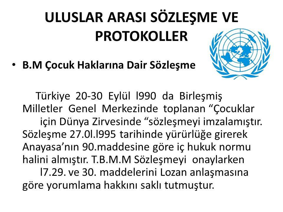 ULUSLAR ARASI SÖZLEŞME VE PROTOKOLLER • B.M Çocuk Haklarına Dair Sözleşme Türkiye 20-30 Eylül l990 da Birleşmiş Milletler Genel Merkezinde toplanan Çocuklar için Dünya Zirvesinde sözleşmeyi imzalamıştır.