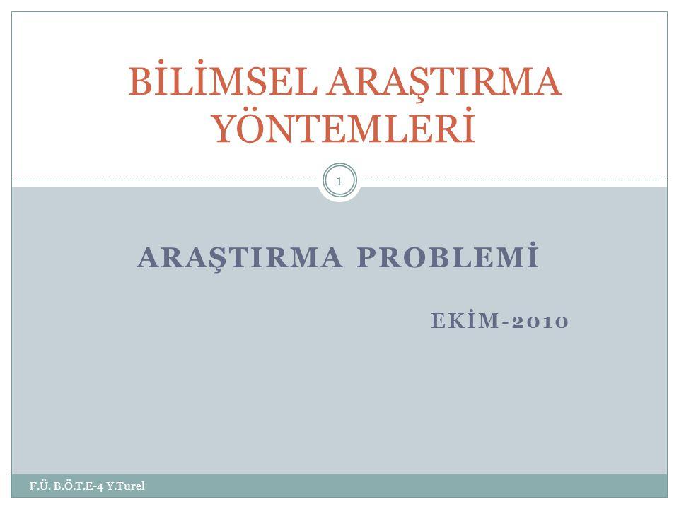 ARAŞTIRMA PROBLEMİ EKİM-2010 F.Ü. B.Ö.T.E-4 Y.Turel 1 BİLİMSEL ARAŞTIRMA YÖNTEMLERİ