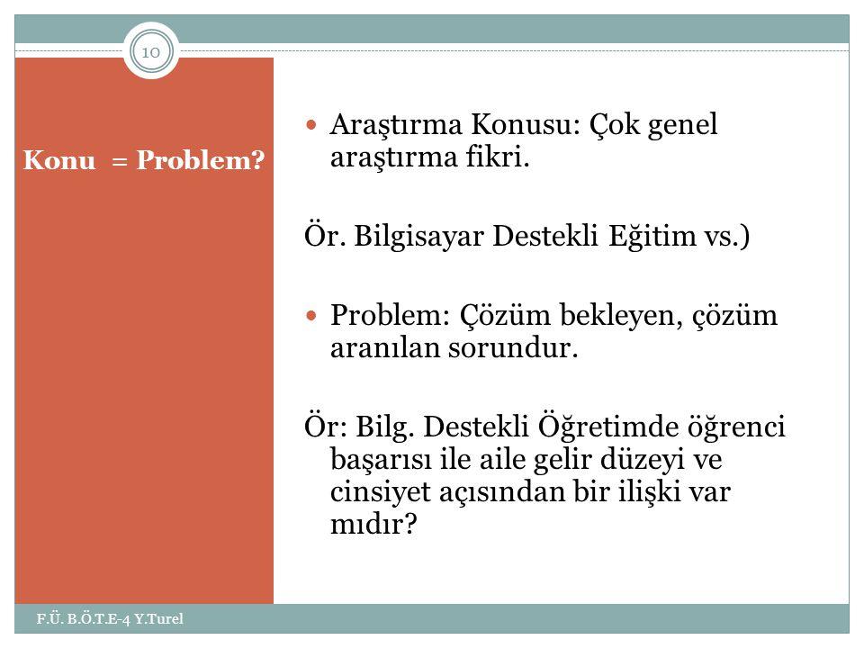 Konu = Problem?  Araştırma Konusu: Çok genel araştırma fikri. Ör. Bilgisayar Destekli Eğitim vs.)  Problem: Çözüm bekleyen, çözüm aranılan sorundur.