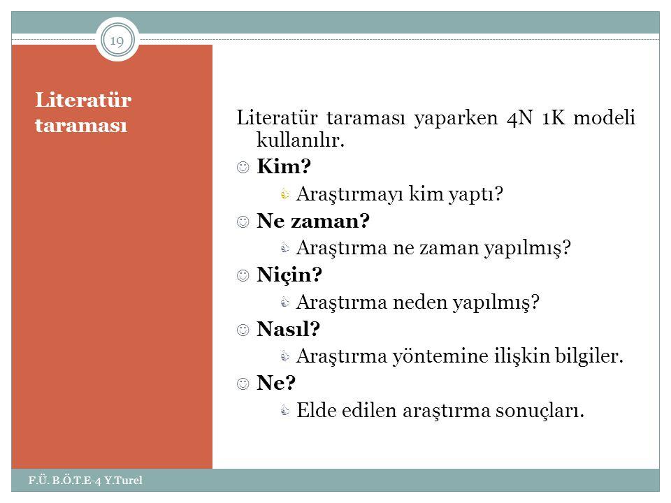 Literatür taraması 19 F.Ü. B.Ö.T.E-4 Y.Turel Literatür taraması yaparken 4N 1K modeli kullanılır.  Kim?  Araştırmayı kim yaptı?  Ne zaman?  Araştı