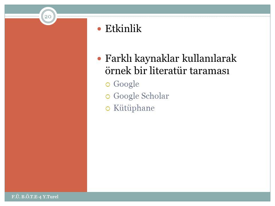 Etkinlik  Farklı kaynaklar kullanılarak örnek bir literatür taraması  Google  Google Scholar  Kütüphane 20 F.Ü. B.Ö.T.E-4 Y.Turel