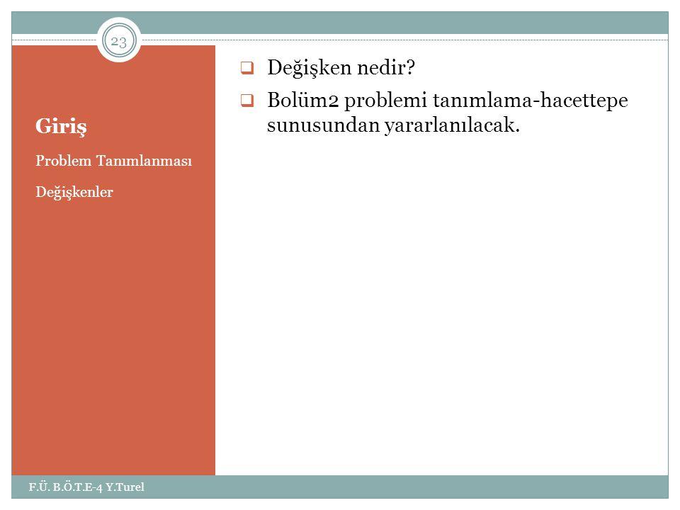 Giriş Problem Tanımlanması Değişkenler  Değişken nedir?  Bolüm2 problemi tanımlama-hacettepe sunusundan yararlanılacak. 23 F.Ü. B.Ö.T.E-4 Y.Turel