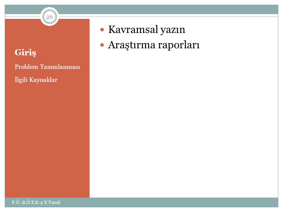 Giriş Problem Tanımlanması İlgili Kaynaklar  Kavramsal yazın  Araştırma raporları 26 F.Ü. B.Ö.T.E-4 Y.Turel