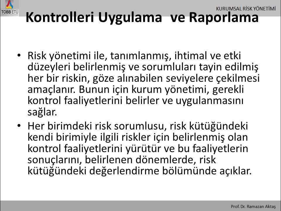 Kontrolleri Uygulama ve Raporlama • Risk yönetimi ile, tanımlanmış, ihtimal ve etki düzeyleri belirlenmiş ve sorumluları tayin edilmiş her bir riskin,