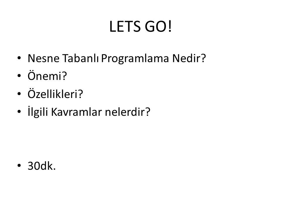 LETS GO! • Nesne Tabanlı Programlama Nedir? • Önemi? • Özellikleri? • İlgili Kavramlar nelerdir? • 30dk.