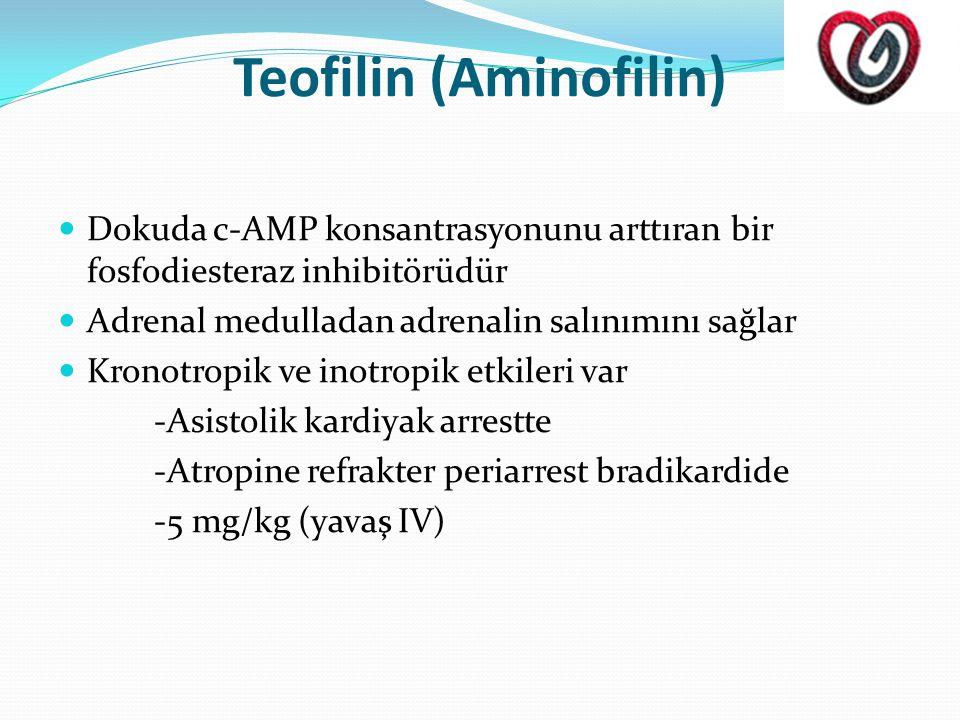 Teofilin (Aminofilin)  Dokuda c-AMP konsantrasyonunu arttıran bir fosfodiesteraz inhibitörüdür  Adrenal medulladan adrenalin salınımını sağlar  Kronotropik ve inotropik etkileri var -Asistolik kardiyak arrestte -Atropine refrakter periarrest bradikardide -5 mg/kg (yavaş IV)