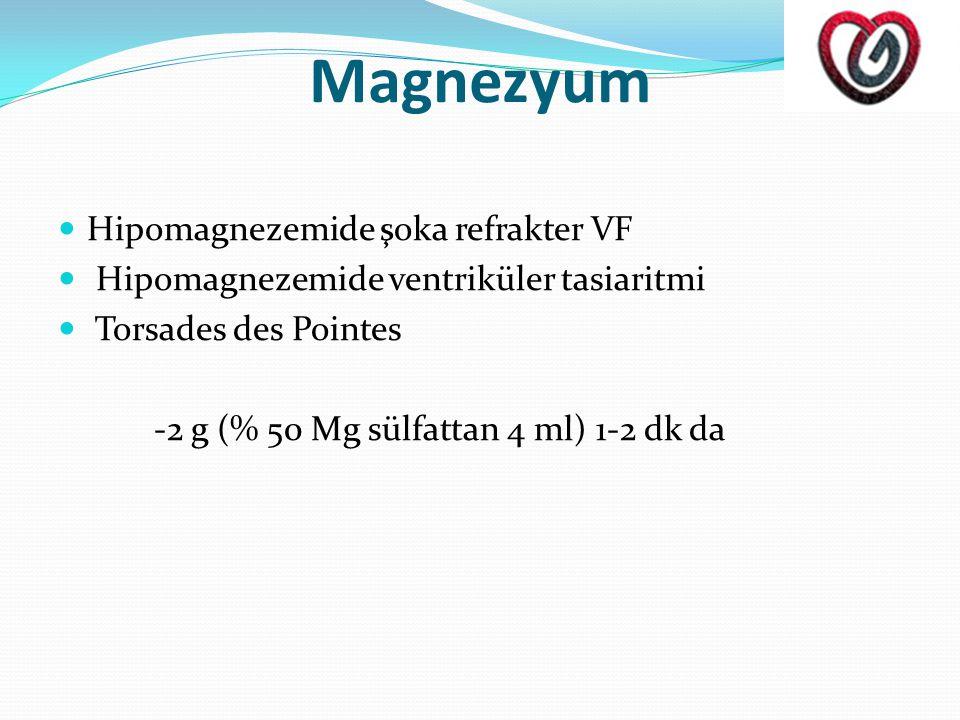 Magnezyum  Hipomagnezemide şoka refrakter VF  Hipomagnezemide ventriküler tasiaritmi  Torsades des Pointes -2 g (% 50 Mg sülfattan 4 ml) 1-2 dk da