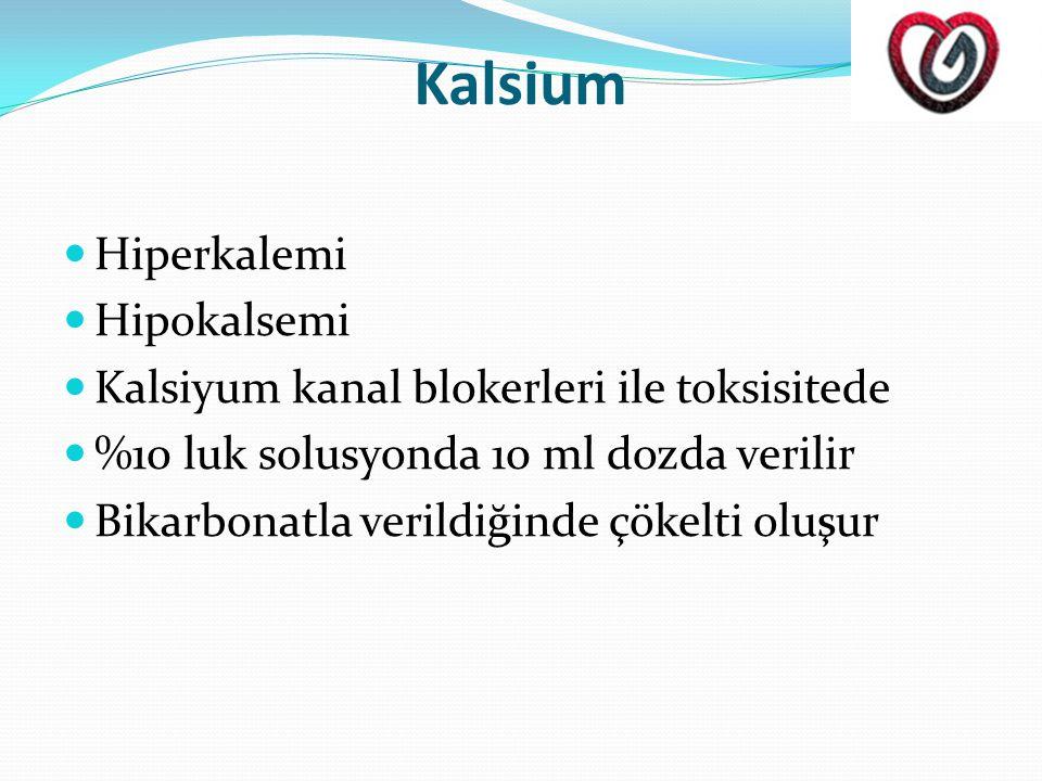 Kalsium  Hiperkalemi  Hipokalsemi  Kalsiyum kanal blokerleri ile toksisitede  %10 luk solusyonda 10 ml dozda verilir  Bikarbonatla verildiğinde çökelti oluşur