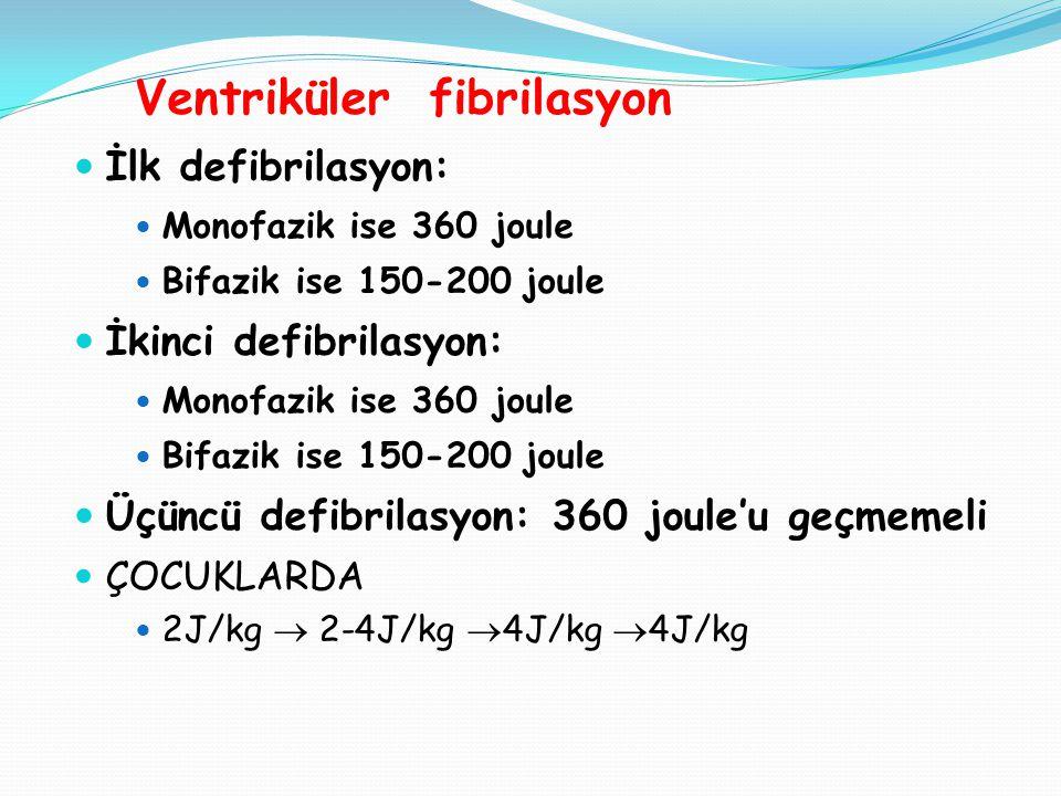 Ventriküler fibrilasyon  İlk defibrilasyon:  Monofazik ise 360 joule  Bifazik ise 150-200 joule  İkinci defibrilasyon:  Monofazik ise 360 joule  Bifazik ise 150-200 joule  Üçüncü defibrilasyon: 360 joule'u geçmemeli  ÇOCUKLARDA  2J/kg  2-4J/kg  4J/kg  4J/kg