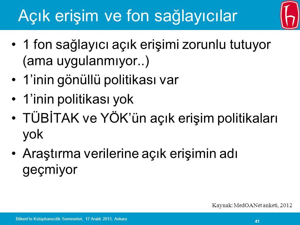 41 Açık erişim ve fon sağlayıcılar •1 fon sağlayıcı açık erişimi zorunlu tutuyor (ama uygulanmıyor..) •1'inin gönüllü politikası var •1'inin politikası yok •TÜBİTAK ve YÖK'ün açık erişim politikaları yok •Araştırma verilerine açık erişimin adı geçmiyor Kaynak: MedOANet anketi, 2012 Bilkent'te Kütüphanecilik Seminerleri, 17 Aralık 2013, Ankara