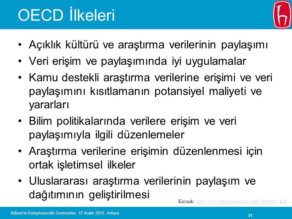 51 OECD İlkeleri •Açıklık kültürü ve araştırma verilerinin paylaşımı •Veri erişim ve paylaşımında iyi uygulamalar •Kamu destekli araştırma verilerine erişimi ve veri paylaşımını kısıtlamanın potansiyel maliyeti ve yararları •Bilim politikalarında verilere erişim ve veri paylaşımıyla ilgili düzenlemeler •Araştırma verilerine erişimin düzenlenmesi için ortak işletimsel ilkeler •Uluslararası araştırma verilerinin paylaşım ve dağıtımının geliştirilmesi Kaynak: http://www.oecd.org/sti/sci-tech/38500813.pdfhttp://www.oecd.org/sti/sci-tech/38500813.pdf Bilkent'te Kütüphanecilik Seminerleri, 17 Aralık 2013, Ankara