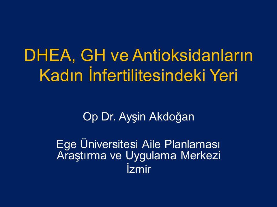 DHEA, GH ve Antioksidanların Kadın İnfertilitesindeki Yeri Op Dr. Ayşin Akdoğan Ege Üniversitesi Aile Planlaması Araştırma ve Uygulama Merkezi İzmir