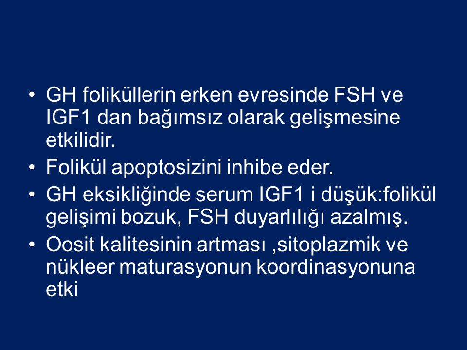 •GH foliküllerin erken evresinde FSH ve IGF1 dan bağımsız olarak gelişmesine etkilidir. •Folikül apoptosizini inhibe eder. •GH eksikliğinde serum IGF1