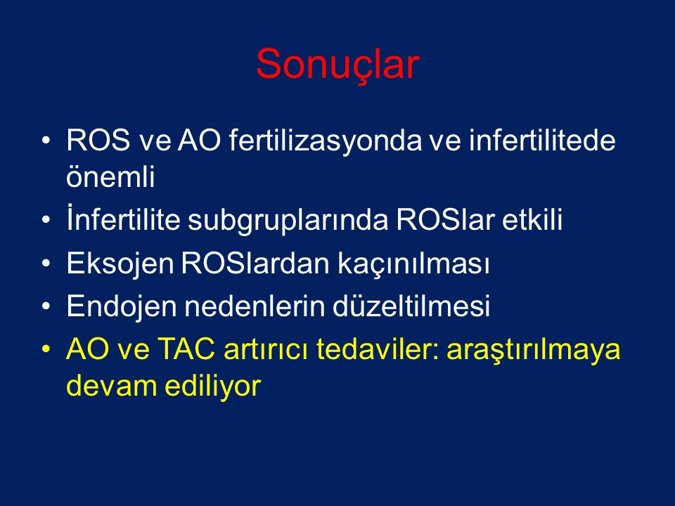 Sonuçlar •ROS ve AO fertilizasyonda ve infertilitede önemli •İnfertilite subgruplarında ROSlar etkili •Eksojen ROSlardan kaçınılması •Endojen nedenlerin düzeltilmesi •AO ve TAC artırıcı tedaviler: araştırılmaya devam ediliyor