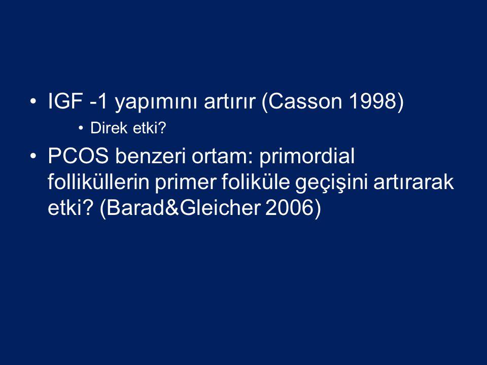 •IGF -1 yapımını artırır (Casson 1998) •Direk etki? •PCOS benzeri ortam: primordial folliküllerin primer foliküle geçişini artırarak etki? (Barad&Glei