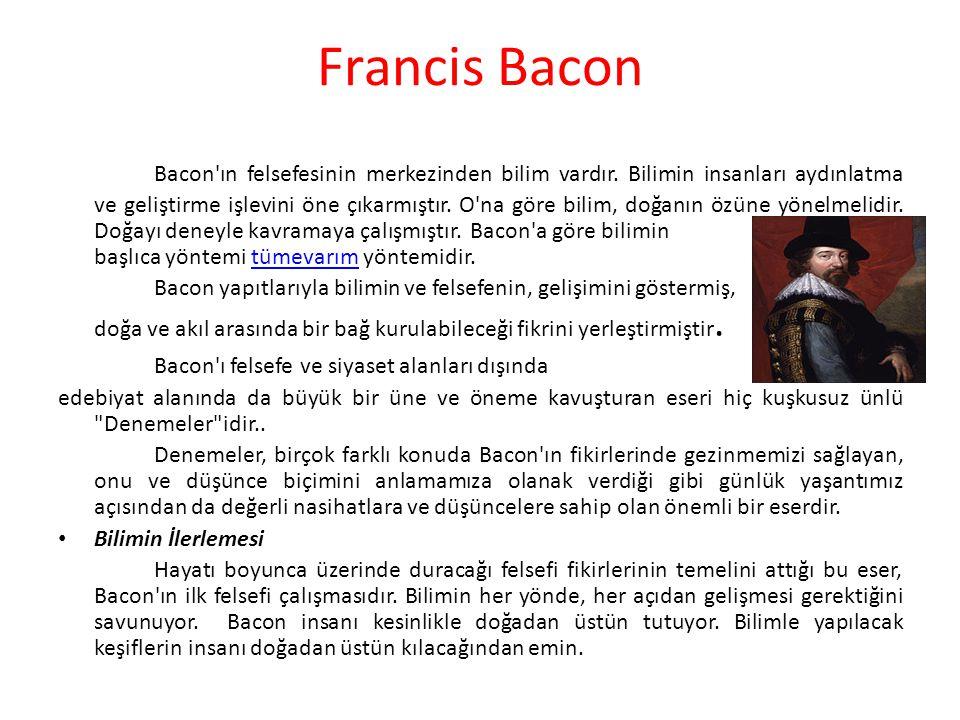 Francis Bacon Bacon'ın felsefesinin merkezinden bilim vardır. Bilimin insanları aydınlatma ve geliştirme işlevini öne çıkarmıştır. O'na göre bilim, do
