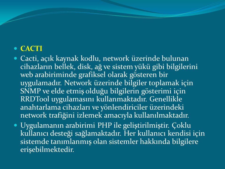  CACTI  Cacti, açık kaynak kodlu, network üzerinde bulunan cihazların bellek, disk, ağ ve sistem yükü gibi bilgilerini web arabiriminde grafiksel ol