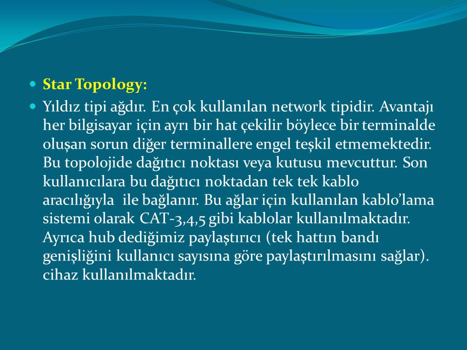  Star Topology:  Yıldız tipi ağdır. En çok kullanılan network tipidir. Avantajı her bilgisayar için ayrı bir hat çekilir böylece bir terminalde oluş