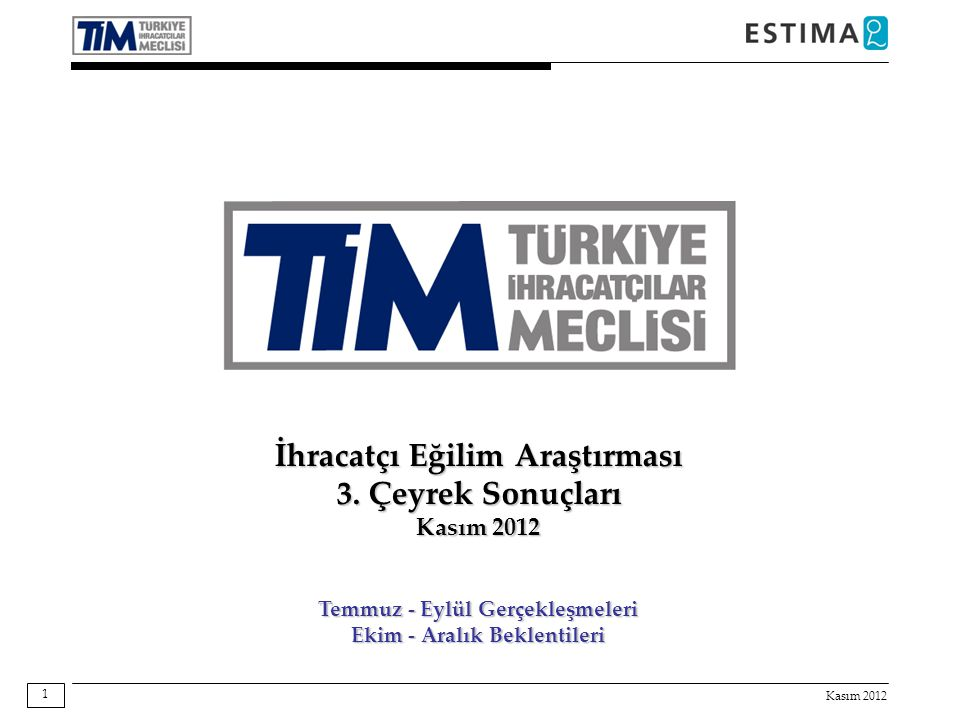 Kasım 2012 1 İhracatçı Eğilim Araştırması 3. Çeyrek Sonuçları Kasım 2012 Temmuz - Eylül Gerçekleşmeleri Ekim - Aralık Beklentileri