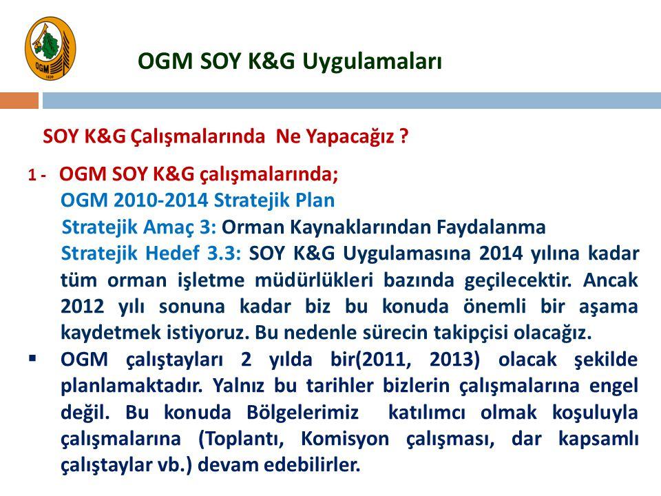 1 - OGM SOY K&G çalışmalarında; OGM 2010-2014 Stratejik Plan Stratejik Amaç 3: Orman Kaynaklarından Faydalanma Stratejik Hedef 3.3: SOY K&G Uygulaması