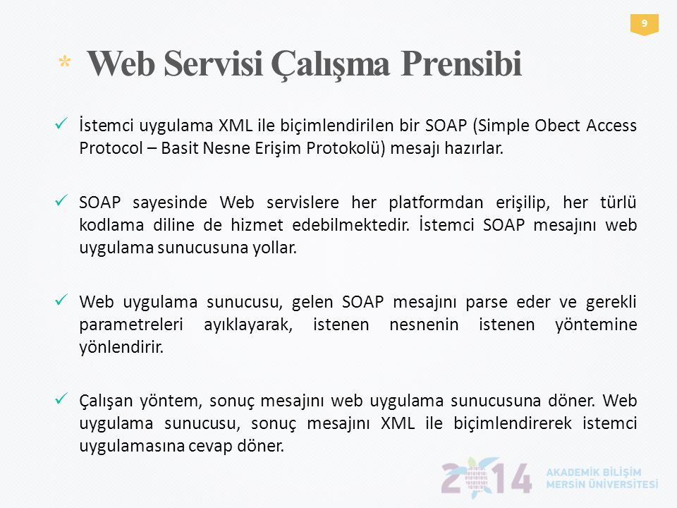 * Web Servisi Çalışma Prensibi 9  İstemci uygulama XML ile biçimlendirilen bir SOAP (Simple Obect Access Protocol – Basit Nesne Erişim Protokolü) mes