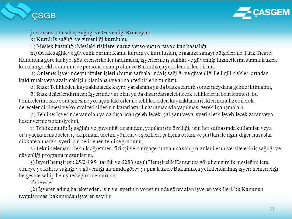 51 j) Konsey: Ulusal İş Sağlığı ve Güvenliği Konseyini, k) Kurul: İş sağlığı ve güvenliği kurulunu, 1) Meslek hastalığı: Mesleki risklere maruziyet sonucu ortaya çıkan hastalığı, m) Ortak sağlık ve güvenlik birimi: Kamu kurum ve kuruluşları, organize sanayi bölgeleri ile Türk Ticaret Kanununa göre faaliyet gösteren şirketler tarafından, işyerlerine iş sağlığı ve güvenliği hizmetlerini sunmak üzere kurulan gerekli donanım ve personele sahip olan ve Bakanlıkça yetkilendirilen birimi, n) Önleme: İşyerinde yürütülen işlerin bütün safhalarında iş sağlığı ve güvenliği ile ilgili riskleri ortadan kaldırmak veya azaltmak için planlanan ve alınan tedbirlerin tümünü, o) Risk: Tehlikeden kaynaklanacak kayıp, yaralanma ya da başka zararlı sonuç meydana gelme ihtimalini, ö) Risk değerlendirmesi: İşyerinde var olan ya da dışarıdan gelebilecek tehlikelerin belirlenmesi, bu tehlikelerin riske dönüşmesine yol açan faktörler ile tehlikelerden kaynaklanan risklerin analiz edilerek derecelendirilmesi ve kontrol tedbirlerinin kararlaştırılması amacıyla yapılması gerekli çalışmaları, p) Tehlike: İşyerinde var olan ya da dışarıdan gelebilecek, çalışanı veya işyerini etkileyebilecek zarar veya hasar verme potansiyelini, r) Tehlike sınıfı: İş sağlığı ve güvenliği açısından, yapılan işin özelliği, işin her safhasında kullanılan veya ortayaçıkan maddeler, iş ekipmanı, üretim yöntem ve şekilleri, çalışma ortam ve şartları ile ilgili diğer hususlar dikkate alınarak işyeri için belirlenen tehlike grubunu, s) Teknik eleman: Teknik öğretmen, fizikçi ve kimyager unvanına sahip olanlar ile üniversitelerin iş sağlığı ve güvenliği programı mezunlarını, ş) İşyeri hemşiresi: 25/2/1954 tarihli ve 6283 sayılı Hemşirelik Kanununa göre hemşirelik mesleğini icra etmeye yetkili, iş sağlığı ve güvenliği alanında görev yapmak üzere Bakanlıkça yetkilendirilmiş işyeri hemşireliği belgesine sahip hemşire/sağlık memurunu, ifade eder.