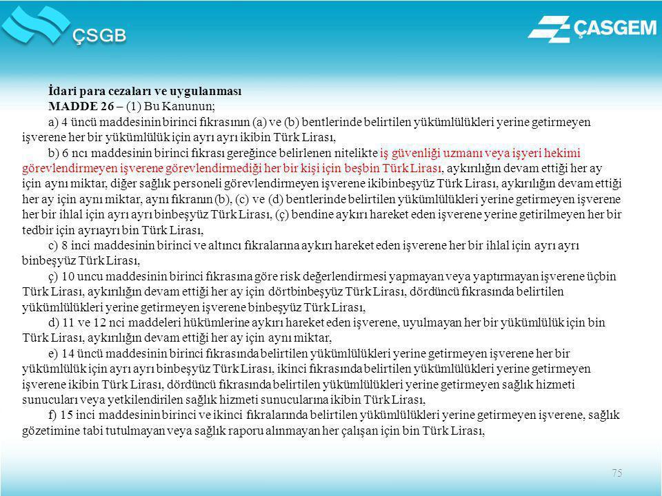 75 İdari para cezaları ve uygulanması MADDE 26 – (1) Bu Kanunun; a) 4 üncü maddesinin birinci fıkrasının (a) ve (b) bentlerinde belirtilen yükümlülükleri yerine getirmeyen işverene her bir yükümlülük için ayrı ayrı ikibin Türk Lirası, b) 6 ncı maddesinin birinci fıkrası gereğince belirlenen nitelikte iş güvenliği uzmanı veya işyeri hekimi görevlendirmeyen işverene görevlendirmediği her bir kişi için beşbin Türk Lirası, aykırılığın devam ettiği her ay için aynı miktar, diğer sağlık personeli görevlendirmeyen işverene ikibinbeşyüz Türk Lirası, aykırılığın devam ettiği her ay için aynı miktar, aynı fıkranın (b), (c) ve (d) bentlerinde belirtilen yükümlülükleri yerine getirmeyen işverene her bir ihlal için ayrı ayrı binbeşyüz Türk Lirası, (ç) bendine aykırı hareket eden işverene yerine getirilmeyen her bir tedbir için ayrıayrı bin Türk Lirası, c) 8 inci maddesinin birinci ve altıncı fıkralarına aykırı hareket eden işverene her bir ihlal için ayrı ayrı binbeşyüz Türk Lirası, ç) 10 uncu maddesinin birinci fıkrasına göre risk değerlendirmesi yapmayan veya yaptırmayan işverene üçbin Türk Lirası, aykırılığın devam ettiği her ay için dörtbinbeşyüz Türk Lirası, dördüncü fıkrasında belirtilen yükümlülükleri yerine getirmeyen işverene binbeşyüz Türk Lirası, d) 11 ve 12 nci maddeleri hükümlerine aykırı hareket eden işverene, uyulmayan her bir yükümlülük için bin Türk Lirası, aykırılığın devam ettiği her ay için aynı miktar, e) 14 üncü maddesinin birinci fıkrasında belirtilen yükümlülükleri yerine getirmeyen işverene her bir yükümlülük için ayrı ayrı binbeşyüz Türk Lirası, ikinci fıkrasında belirtilen yükümlülükleri yerine getirmeyen işverene ikibin Türk Lirası, dördüncü fıkrasında belirtilen yükümlülükleri yerine getirmeyen sağlık hizmeti sunucuları veya yetkilendirilen sağlık hizmeti sunucularına ikibin Türk Lirası, f) 15 inci maddesinin birinci ve ikinci fıkralarında belirtilen yükümlülükleri yerine getirmeyen işverene, sağlık gözetimine tabi tutulmayan veya sağlık raporu alınm