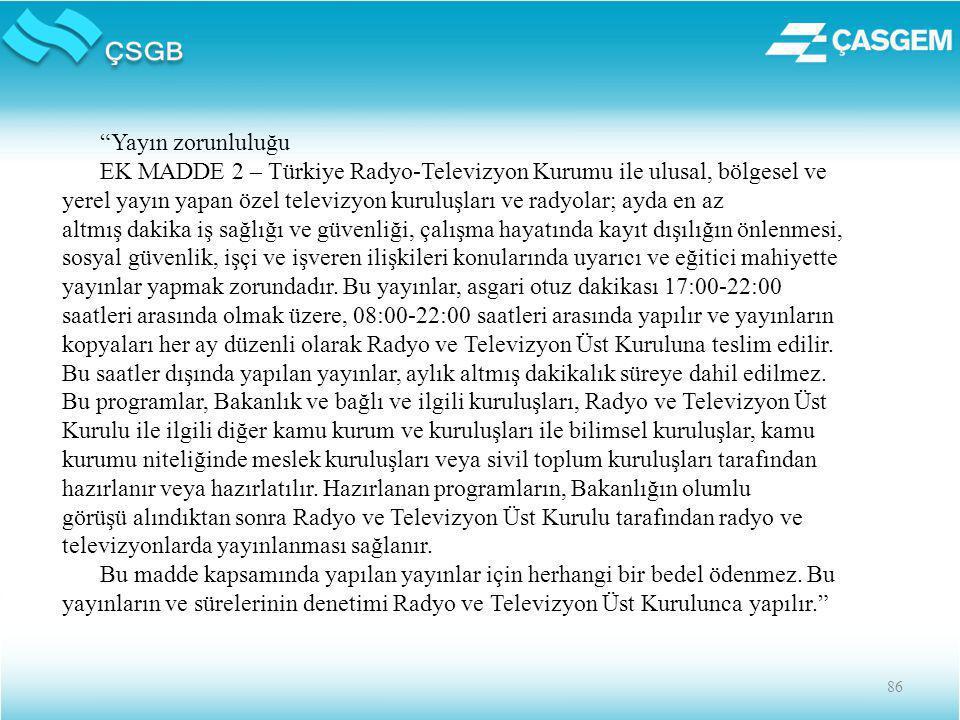 86 Yayın zorunluluğu EK MADDE 2 – Türkiye Radyo-Televizyon Kurumu ile ulusal, bölgesel ve yerel yayın yapan özel televizyon kuruluşları ve radyolar; ayda en az altmış dakika iş sağlığı ve güvenliği, çalışma hayatında kayıt dışılığın önlenmesi, sosyal güvenlik, işçi ve işveren ilişkileri konularında uyarıcı ve eğitici mahiyette yayınlar yapmak zorundadır.