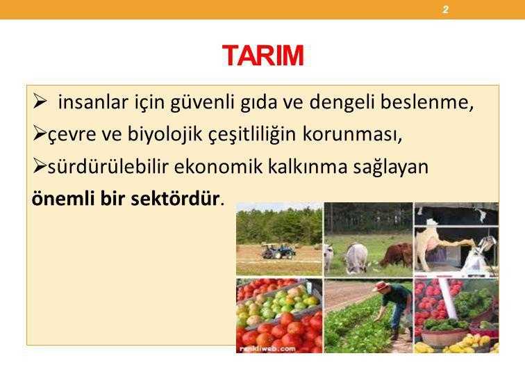 Tarım Politikasının Amaçları  Tarımsal üretimin iç ve dış talebe uygun bir şekilde geliştirilmesi,  Doğal ve biyolojik kaynakların korunması ve geliştirilmesi,  Verimliliğin artırılması,  Gıda güvenliği ve gıda güvenilirliğinin güçlendirilmesi,  Üretici örgütlerinin geliştirilmesi,  Tarımsal piyasaların güçlendirilmesi,  Kırsal kalkınmanın sağlanması suretiyle tarım sektöründeki refah düzeyinin yükseltilmesidir.