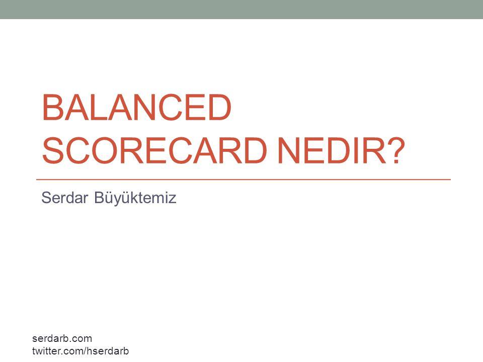 serdarb.com twitter.com/hserdarb Balanced Scorecard (Dengeli Karne, Kurumsal Karne) bir şirketin misyon ve stratejisinin fiziksel ölçüler haline dönüştürülerek ifade edilmesidir.