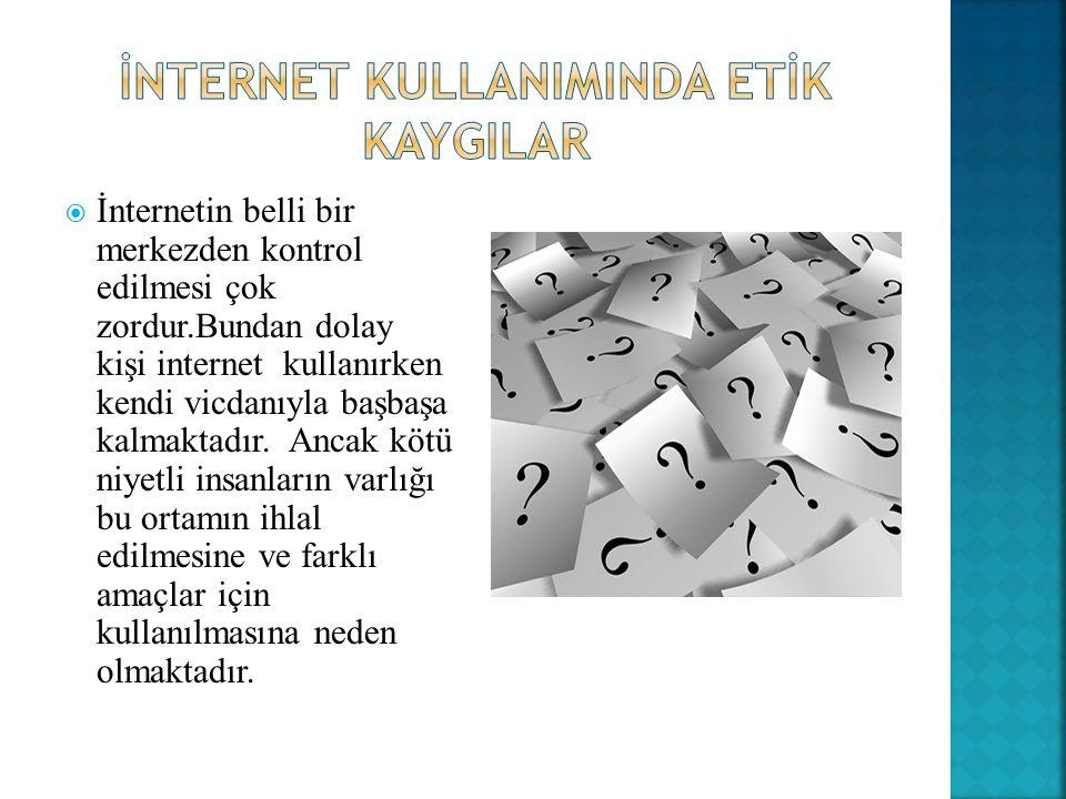  İnternetin belli bir merkezden kontrol edilmesi çok zordur.Bundan dolay kişi internet kullanırken kendi vicdanıyla başbaşa kalmaktadır.