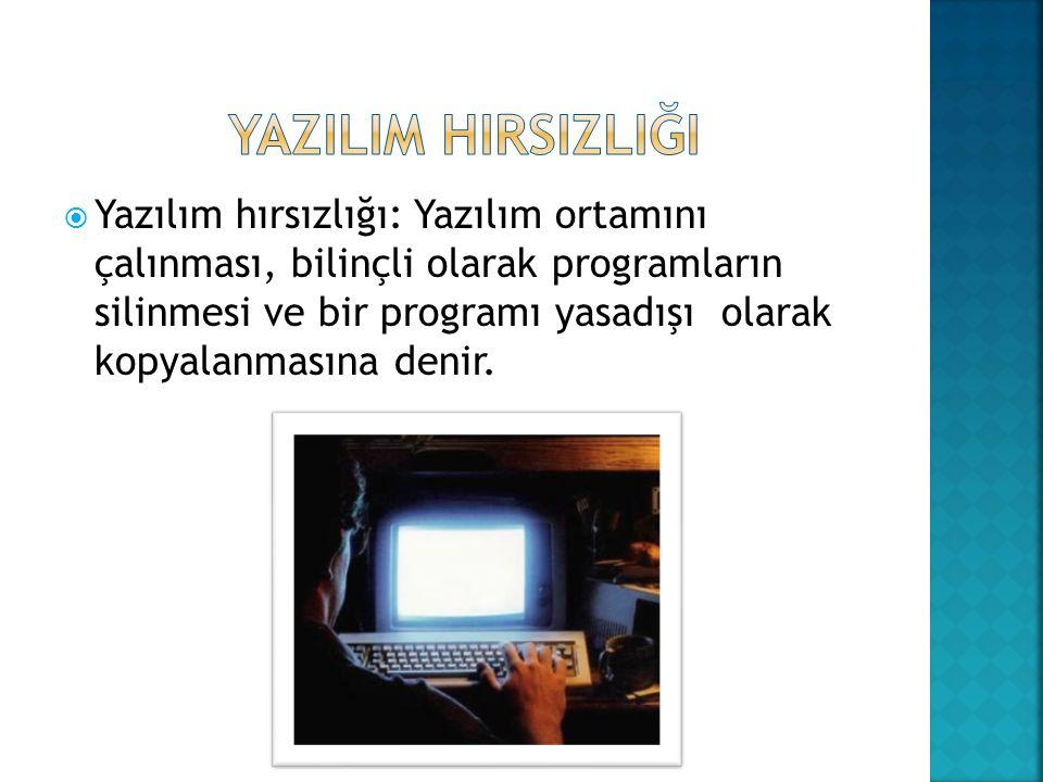  Yazılım hırsızlığı: Yazılım ortamını çalınması, bilinçli olarak programların silinmesi ve bir programı yasadışı olarak kopyalanmasına denir.