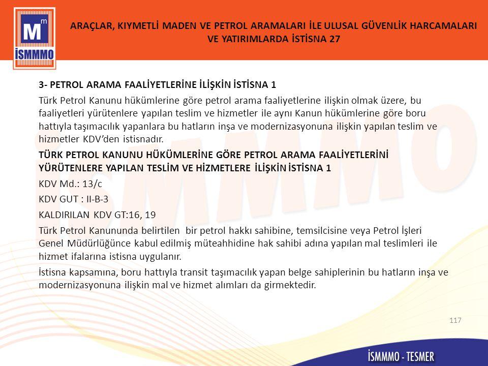ARAÇLAR, KIYMETLİ MADEN VE PETROL ARAMALARI İLE ULUSAL GÜVENLİK HARCAMALARI VE YATIRIMLARDA İSTİSNA 27 3- PETROL ARAMA FAALİYETLERİNE İLİŞKİN İSTİSNA 1 Türk Petrol Kanunu hükümlerine göre petrol arama faaliyetlerine ilişkin olmak üzere, bu faaliyetleri yürütenlere yapılan teslim ve hizmetler ile aynı Kanun hükümlerine göre boru hattıyla taşımacılık yapanlara bu hatların inşa ve modernizasyonuna ilişkin yapılan teslim ve hizmetler KDV'den istisnadır.