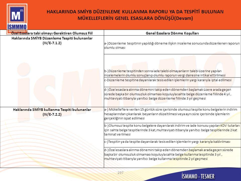 HAKLARINDA SMİYB DÜZENLEME KULLANMA RAPORU YA DA TESPİTİ BULUNAN MÜKELLEFLERİN GENEL ESASLARA DÖNÜŞÜ(Devam) 297 Özel Esaslara tabi olmayı Gerektiren Olumsuz FiilGenel Esaslara Dönme Koşulları Haklarında SMİYB Düzenleme Tespiti bulunanlar (IV/E-7.1.2) a-)Düzenleme tespitinin yapıldığı döneme ilişkin inceleme sonucunda düzenlenen raporun olumlu olması b-)Düzenleme tespitinden sonra iade talebi olmayanların talebi üzerine yapılan incelemelerin olumlu sonuçlanıp olumlu raporun vergi dairesine intikal ettirilmesi c-Düzenleme tespitine dayanılarak tesis edilen işlemlerin yargı kararıyla iptal edilmesi d-)Özel esaslara alınma dönemini takip eden dönemden başlamak üzere arada geçen sürede başka bir olumsuzluk olmaması koşuluyla sahte belge düzenleme fiilinde 4 yıl, muhteviyatı itibarıyla yanıltıcı belge düzenleme fiilinde 3 yıl geçmesi Haklarında SMİYB kullanma Tespiti bulunanlar (IV/E-7.2.2) a-) Mükelleflere verilen 15 günlük süre içerisinde olumsuz tespite konu belgelerin indirim hesaplarından çıkarılarak beyanların düzeltilmesi veya aynı süre içerisinde işlemlerin gerçekliğinin ispat edilmesi b-)Olumsuz tespite konu belgelere dayanılarak indirim ve iade konusu yapılan KDV tutarları için sahte belge tespitlerinde 3 kat,muhteviyatı itibarıyla yanıltıcı belge tespitlerinde 2 kat teminat verilmesi c-)Tespitin ya da tespite dayanılarak tesis edilen işlemlerin yargı kararıyla kaldırılması d-)Özel esaslara alınma dönemini takip eden dönemden başlamak arada geçen sürede başka bir olumsuzluk olmaması koşuluyla sahte belge kullanma tespitinde 3 yıl, muhteviyatı itibarıyla yanıltıcı belge kullanma tespitinde 2 yıl geçmesi