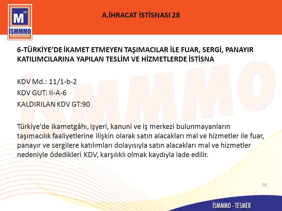 A.İHRACAT İSTİSNASI 28 6-TÜRKİYE'DE İKAMET ETMEYEN TAŞIMACILAR İLE FUAR, SERGİ, PANAYIR KATILIMCILARINA YAPILAN TESLİM VE HİZMETLERDE İSTİSNA KDV Md.: 11/1-b-2 KDV GUT: II-A-6 KALDIRILAN KDV GT:90 Türkiye de ikametgâhı, işyeri, kanuni ve iş merkezi bulunmayanların taşımacılık faaliyetlerine ilişkin olarak satın alacakları mal ve hizmetler ile fuar, panayır ve sergilere katılımları dolayısıyla satın alacakları mal ve hizmetler nedeniyle ödedikleri KDV, karşılıklı olmak kaydıyla iade edilir.