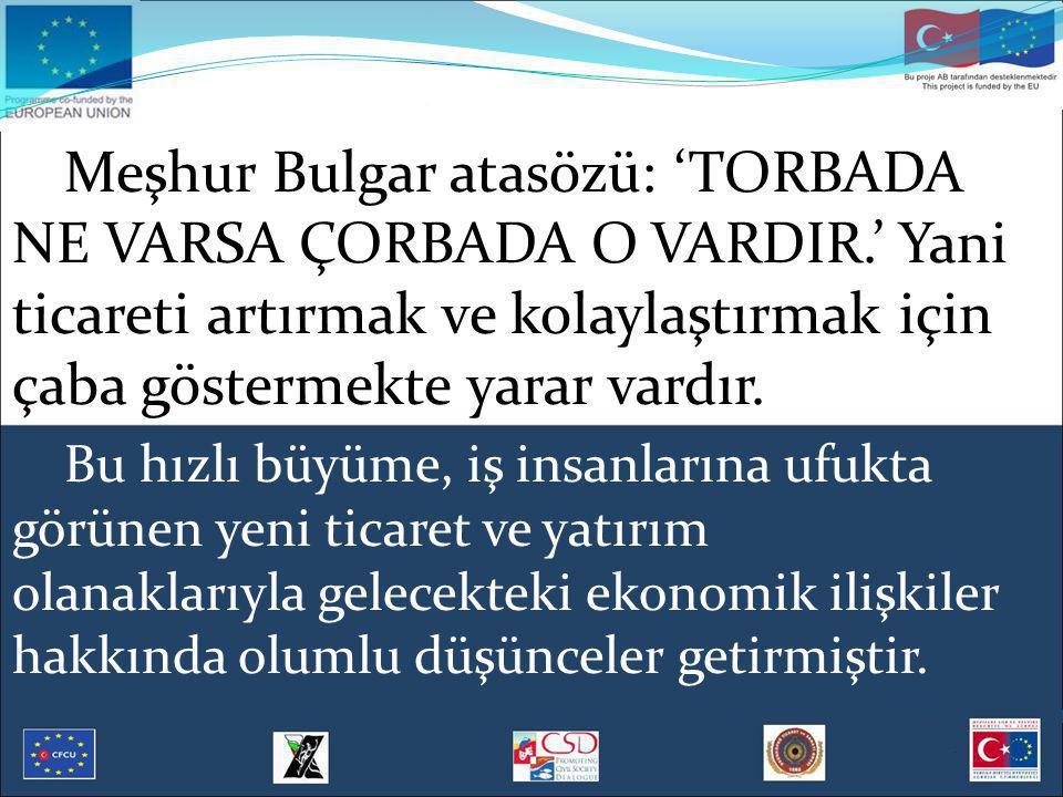 Meşhur Bulgar atasözü: 'TORBADA NE VARSA ÇORBADA O VARDIR.' Yani ticareti artırmak ve kolaylaştırmak için çaba göstermekte yarar vardır. Bu hızlı büyü