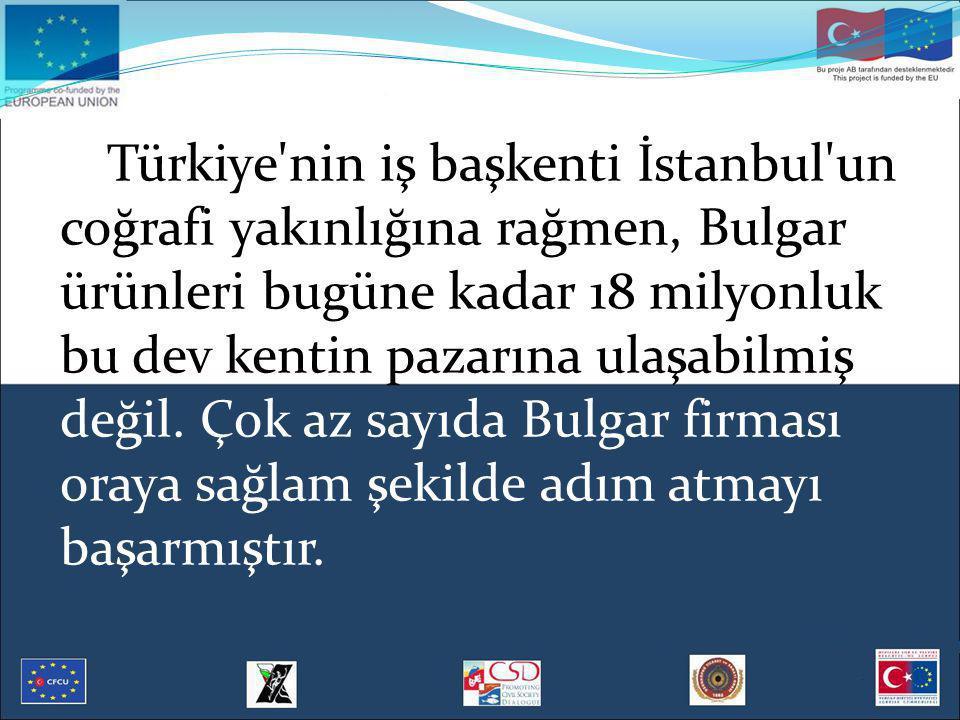 Türkiye'nin iş başkenti İstanbul'un coğrafi yakınlığına rağmen, Bulgar ürünleri bugüne kadar 18 milyonluk bu dev kentin pazarına ulaşabilmiş değil. Ço