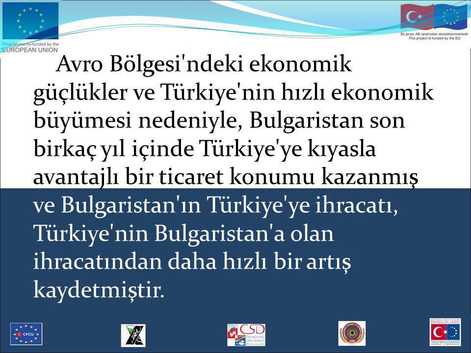 Avro Bölgesi ndeki ekonomik güçlükler ve Türkiye nin hızlı ekonomik büyümesi nedeniyle, Bulgaristan son birkaç yıl içinde Türkiye ye kıyasla avantajlı bir ticaret konumu kazanmış ve Bulgaristan ın Türkiye ye ihracatı, Türkiye nin Bulgaristan a olan ihracatından daha hızlı bir artış kaydetmiştir.