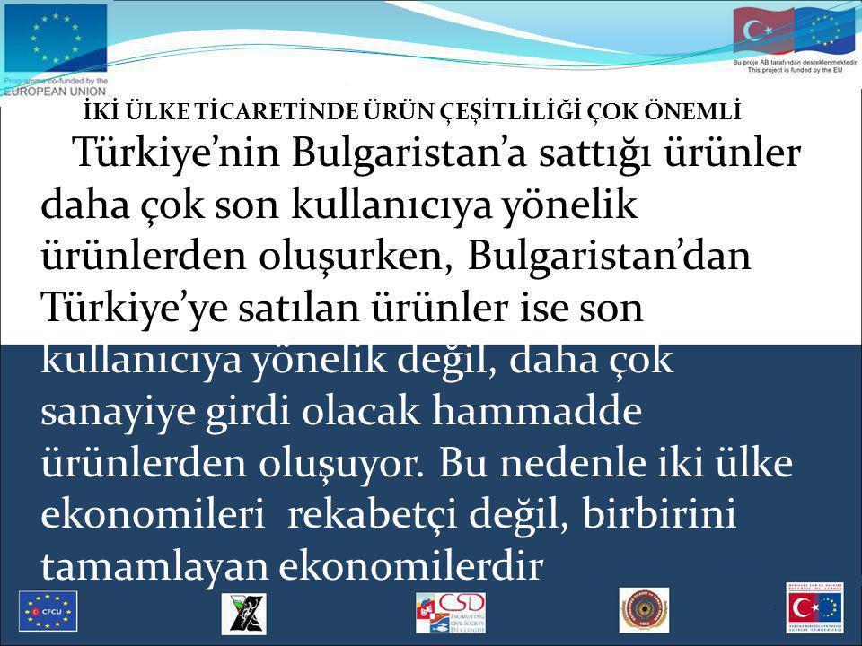 İKİ ÜLKE TİCARETİNDE ÜRÜN ÇEŞİTLİLİĞİ ÇOK ÖNEMLİ Türkiye'nin Bulgaristan'a sattığı ürünler daha çok son kullanıcıya yönelik ürünlerden oluşurken, Bulgaristan'dan Türkiye'ye satılan ürünler ise son kullanıcıya yönelik değil, daha çok sanayiye girdi olacak hammadde ürünlerden oluşuyor.