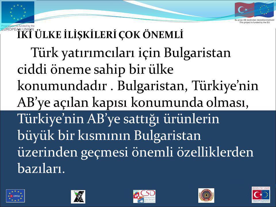 İKİ ÜLKE İLİŞKİLERİ ÇOK ÖNEMLİ Türk yatırımcıları için Bulgaristan ciddi öneme sahip bir ülke konumundadır. Bulgaristan, Türkiye'nin AB'ye açılan kapı