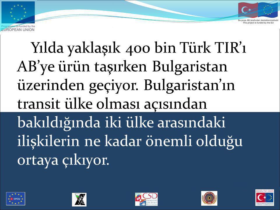 Yılda yaklaşık 400 bin Türk TIR'ı AB'ye ürün taşırken Bulgaristan üzerinden geçiyor. Bulgaristan'ın transit ülke olması açısından bakıldığında iki ülk