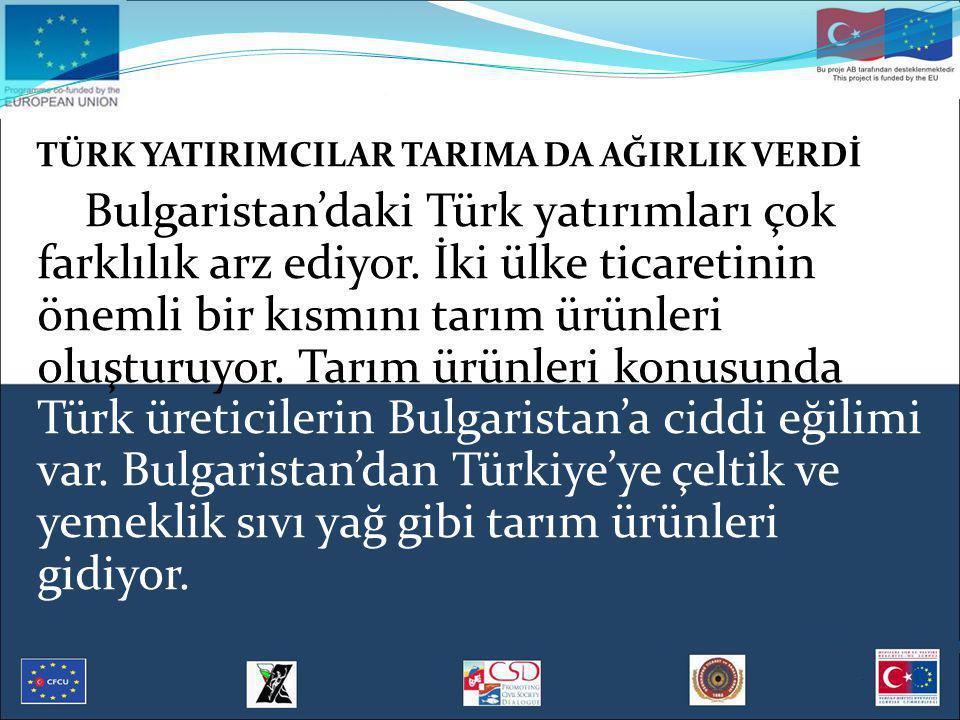 TÜRK YATIRIMCILAR TARIMA DA AĞIRLIK VERDİ Bulgaristan'daki Türk yatırımları çok farklılık arz ediyor. İki ülke ticaretinin önemli bir kısmını tarım ür