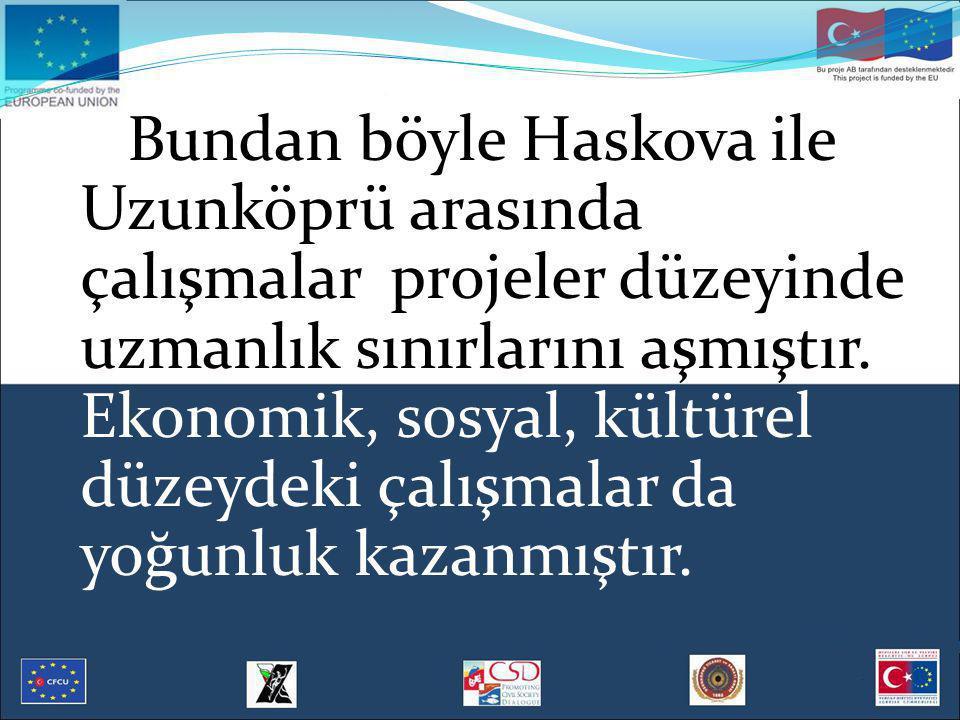 Bundan böyle Haskova ile Uzunköprü arasında çalışmalar projeler düzeyinde uzmanlık sınırlarını aşmıştır. Ekonomik, sosyal, kültürel düzeydeki çalışmal