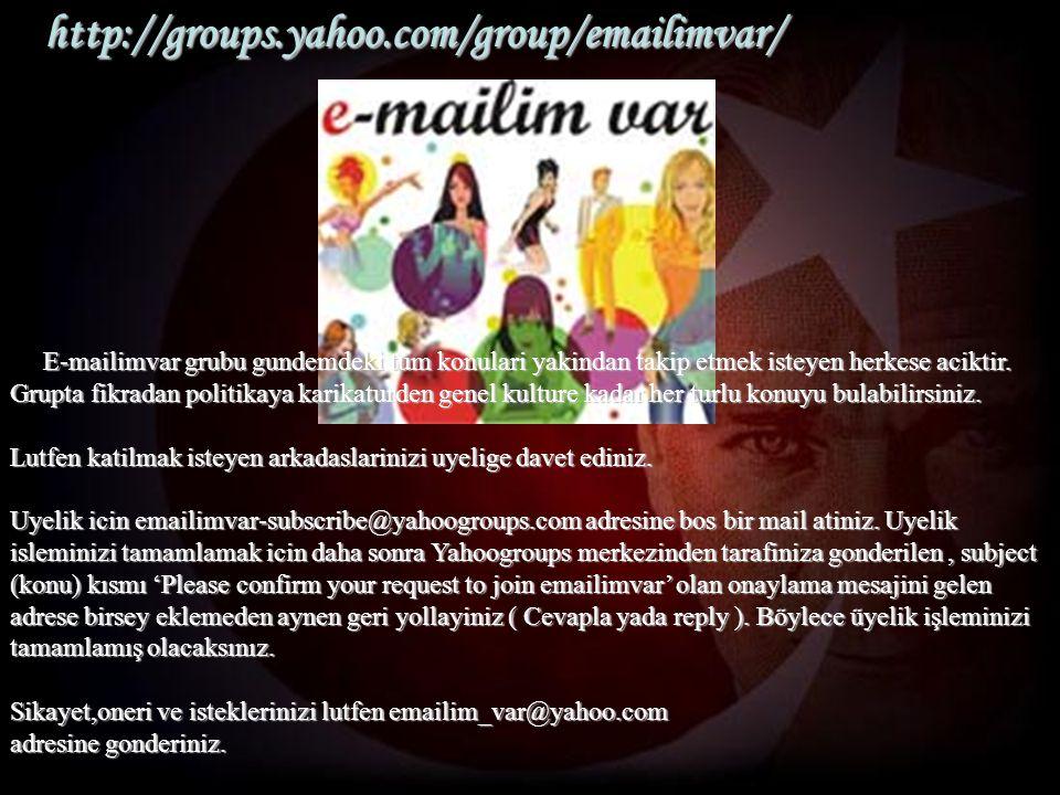 http://groups.yahoo.com/group/emailimvar/ E-mailimvar grubu gundemdeki tum konulari yakindan takip etmek isteyen herkese aciktir. Grupta fikradan poli