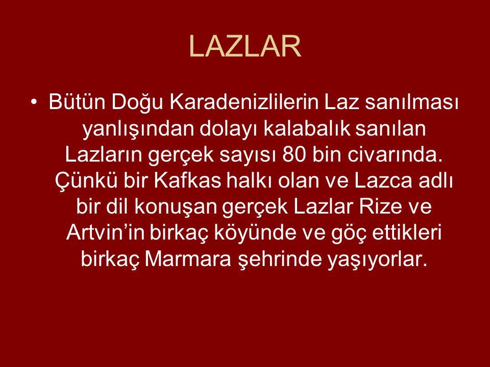 LAZLAR •Bütün Doğu Karadenizlilerin Laz sanılması yanlışından dolayı kalabalık sanılan Lazların gerçek sayısı 80 bin civarında.