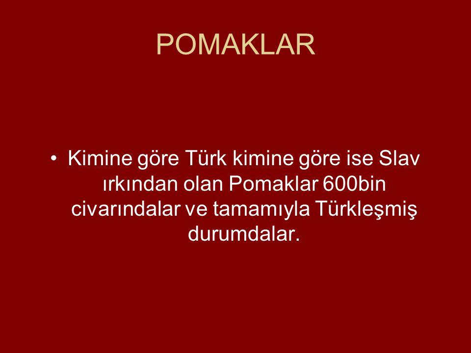 POMAKLAR •Kimine göre Türk kimine göre ise Slav ırkından olan Pomaklar 600bin civarındalar ve tamamıyla Türkleşmiş durumdalar.