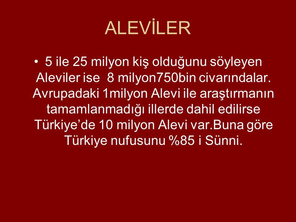 ALEVİLER •5 ile 25 milyon kiş olduğunu söyleyen Aleviler ise 8 milyon750bin civarındalar.