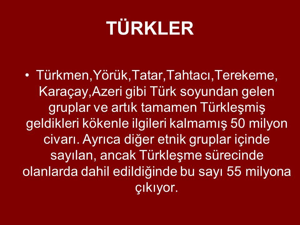 TÜRKLER •Türkmen,Yörük,Tatar,Tahtacı,Terekeme, Karaçay,Azeri gibi Türk soyundan gelen gruplar ve artık tamamen Türkleşmiş geldikleri kökenle ilgileri kalmamış 50 milyon civarı.