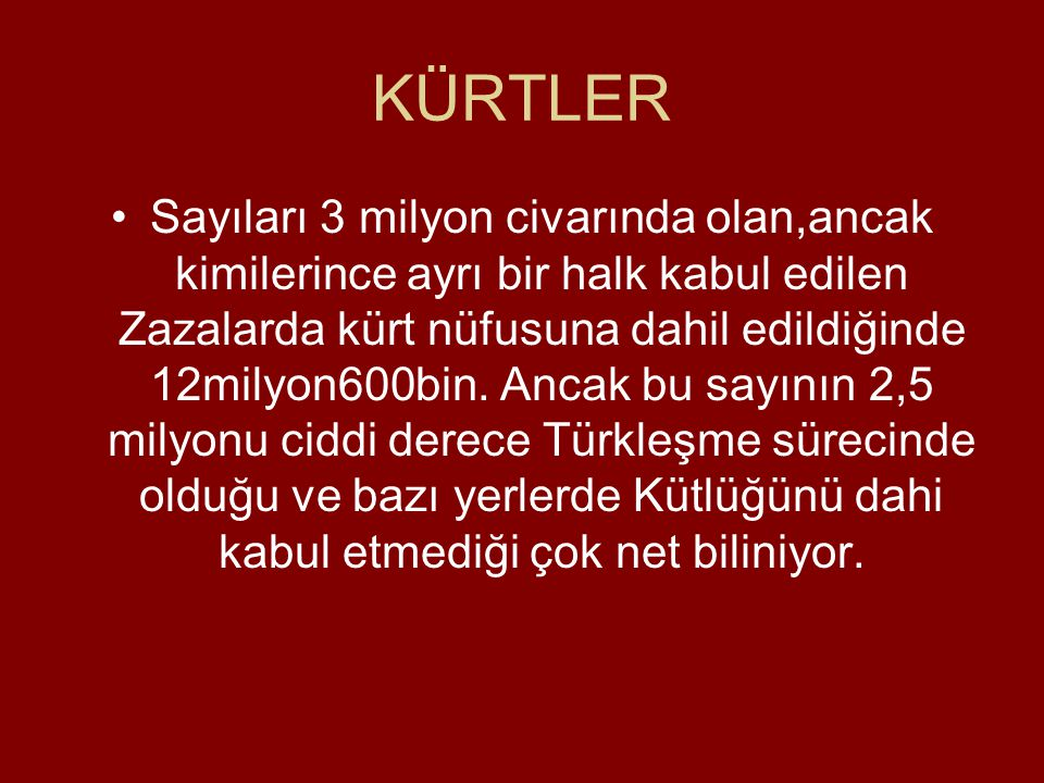 KÜRTLER •Sayıları 3 milyon civarında olan,ancak kimilerince ayrı bir halk kabul edilen Zazalarda kürt nüfusuna dahil edildiğinde 12milyon600bin.