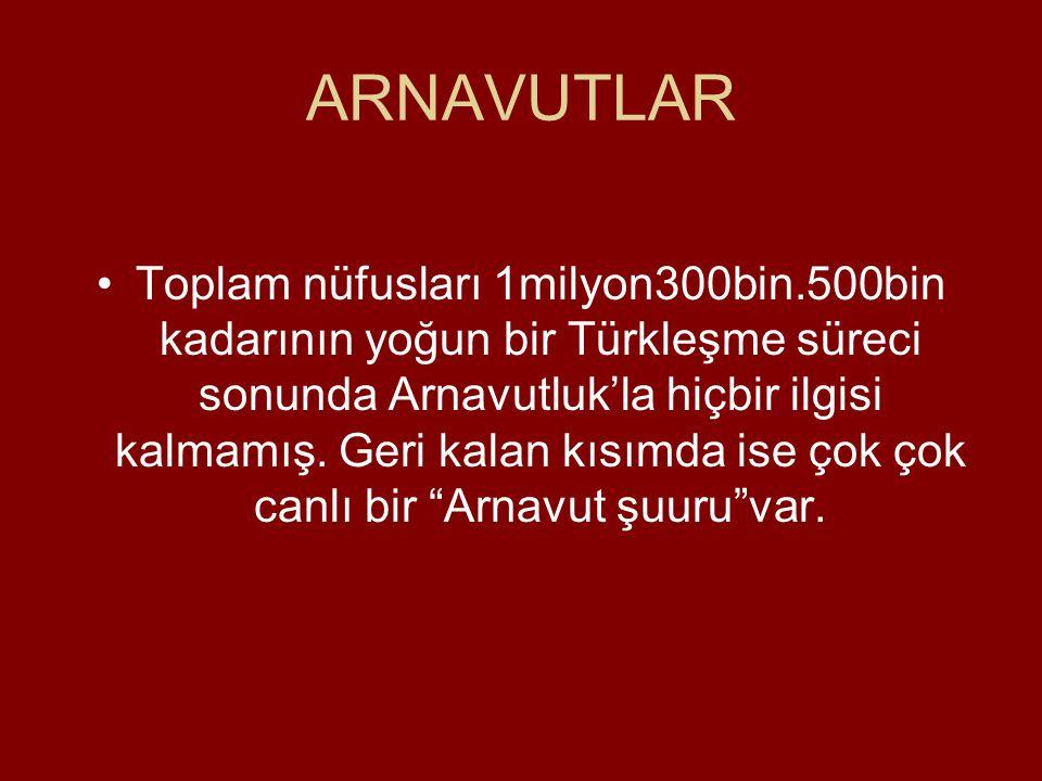 ARNAVUTLAR •Toplam nüfusları 1milyon300bin.500bin kadarının yoğun bir Türkleşme süreci sonunda Arnavutluk'la hiçbir ilgisi kalmamış.